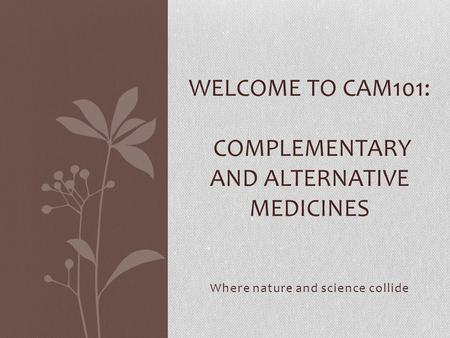 Where nature and science collide WELCOME TO CAM101: COMPLEMENTARY AND ALTERNATIVE MEDICINES.