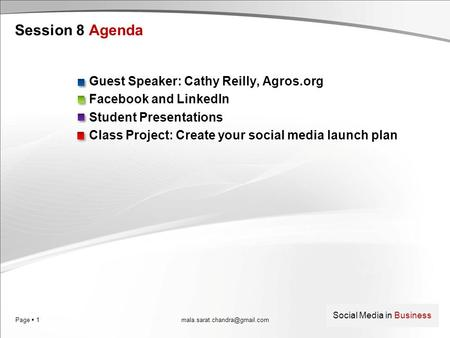 Page  1 Social Media in Business Session 8 Agenda Guest Speaker: Cathy Reilly, Agros.org Facebook and LinkedIn Student Presentations Class Project: Create.