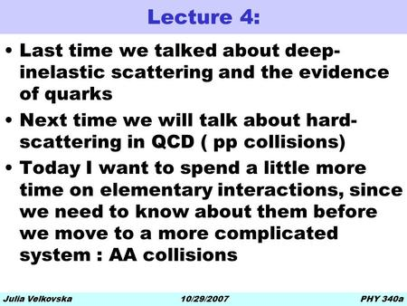 10/29/2007Julia VelkovskaPHY 340a Lecture 4: Last time we talked about deep- inelastic scattering and the evidence of quarks Next time we will talk about.