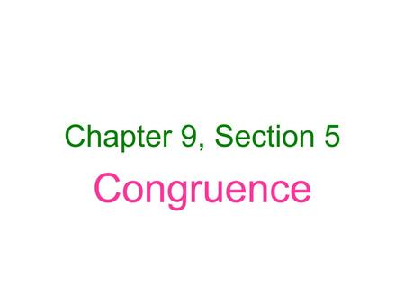Chapter 9, Section 5 Congruence. To be congruent: –corresponding parts (sides/ angles) have the same measure.