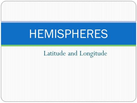 Latitude and Longitude HEMISPHERES. Earth's Hemispheres The Earth can be divided into four parts or hemispheres: 1)Northern 2)Southern 3)Eastern 4)Western.