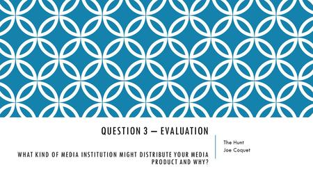 QUESTION 3 – EVALUATION WHAT KIND OF MEDIA INSTITUTION MIGHT DISTRIBUTE YOUR MEDIA PRODUCT AND WHY? The Hunt Joe Coquet.