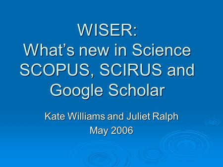 WISER: What's new in Science SCOPUS, SCIRUS and Google Scholar Kate Williams and Juliet Ralph May 2006.