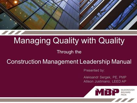 Managing Quality with Quality Through the Construction Management Leadership Manual Presented by: Aleksandr Sergek, PE, PMP Allison Justiniano, LEED AP.