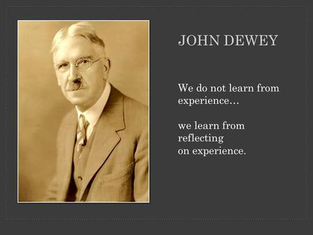 We do not learn from experience… we learn from reflecting on experience. JOHN DEWEY.
