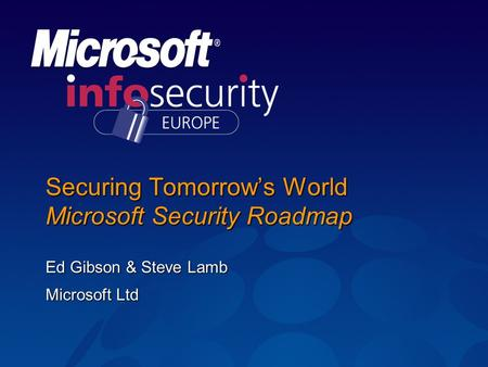 Securing Tomorrow's World Microsoft Security Roadmap Ed Gibson & Steve Lamb Microsoft Ltd.