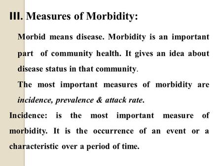 III. Measures of Morbidity: Morbid means disease. Morbidity is an important part of community health. It gives an idea about disease status in that community.