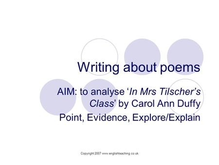 Copyright 2007 www.englishteaching.co.uk Writing about poems AIM: to analyse 'In Mrs Tilscher's Class' by Carol Ann Duffy Point, Evidence, Explore/Explain.