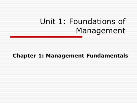 Unit 1: Foundations of Management Chapter 1: Management Fundamentals.