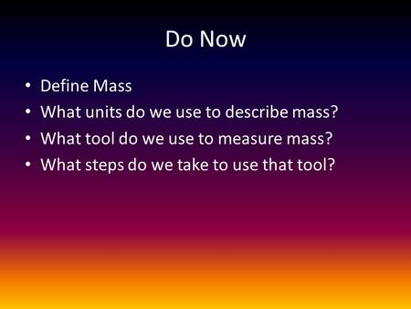 Do Now Define Mass What units do we use to describe mass? What tool do we use to measure mass? What steps do we take to use that tool?