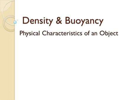 Density & Buoyancy Physical Characteristics of an Object.