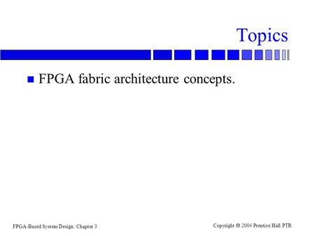 FPGA-Based System Design: Chapter 3 Copyright  2004 Prentice Hall PTR Topics n FPGA fabric architecture concepts.