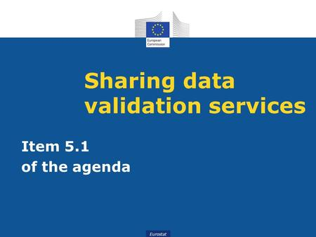 Eurostat Sharing data validation services Item 5.1 of the agenda.