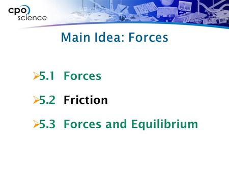 Main Idea: Forces  5.1 Forces  5.2 Friction  5.3 Forces and Equilibrium.