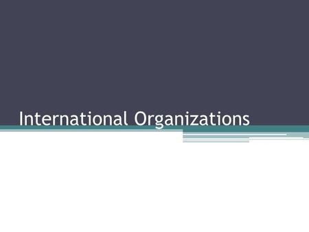 International Organizations. Early International Organizations The rise of formal international organizations in the 19 th century was a result of many.