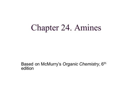 Chapter 24. Amines Based on McMurry's Organic Chemistry, 6 th edition.