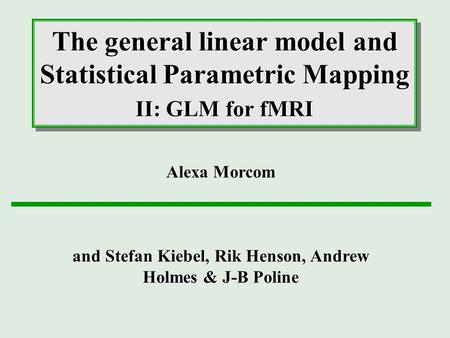The general linear model and Statistical Parametric Mapping II: GLM for fMRI Alexa Morcom and Stefan Kiebel, Rik Henson, Andrew Holmes & J-B Poline.