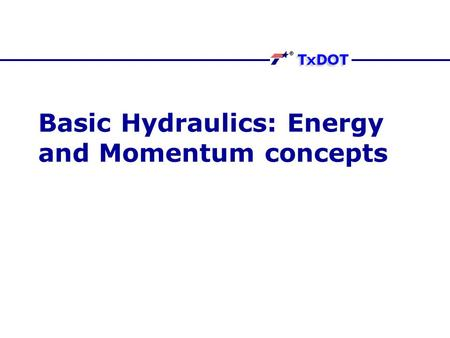 Basic Hydraulics: Energy and Momentum concepts. Energy of flow Three kinds of energy gradients cause flow Elevation (called potential energy) Pressure.