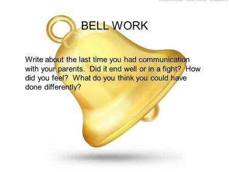 BELL WORK Write about the last time you had communication with your parents. Did it end well or in a fight? How did you feel? What do you think you could.