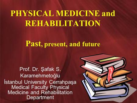 PHYSICAL MEDICINE and REHABILITATION Past, present, and future Prof. Dr. Şafak S. Karamehmetoğlu İstanbul University Cerrahpaşa Medical Faculty Physical.
