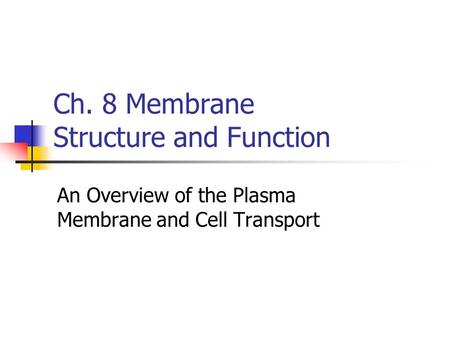 Ch. 8 Membrane Structure and Function An Overview of the Plasma Membrane and Cell Transport.