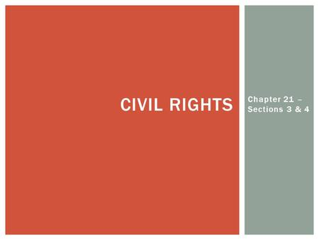 Chapter 21 – Sections 3 & 4 CIVIL RIGHTS.  After Civil War, no good civil rights legislation passed until late 1950's  CRA passed after longest debate.