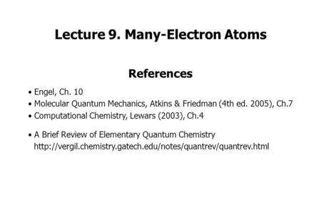 Lecture 9. Many-Electron Atoms References Engel, Ch. 10 Molecular Quantum Mechanics, Atkins & Friedman (4th ed. 2005), Ch.7 Computational Chemistry, Lewars.