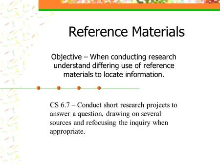Reference Materials Objective – When conducting research understand differing use of reference materials to locate information. CS 6.7 – Conduct short.