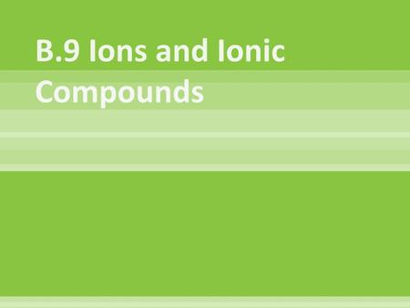  Electrically charged atoms or groups of atoms  Atoms gain or lose electrons, the protons remain constant  Example:  Sodium ion:11 protons (11+) 10.