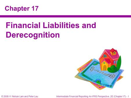© 2008-11 Nelson Lam and Peter Lau Intermediate Financial Reporting: An IFRS Perspective, 2E (Chapter 17) - 1 Chapter 17 Financial Liabilities and Derecognition.