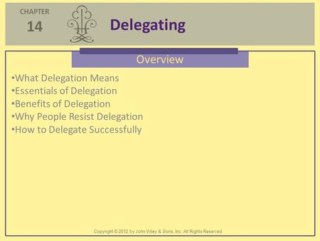 CHAPTER 14 Delegating Copyright © 2012 by John Wiley & Sons, Inc. All Rights Reserved Overview What Delegation Means Essentials of Delegation Benefits.
