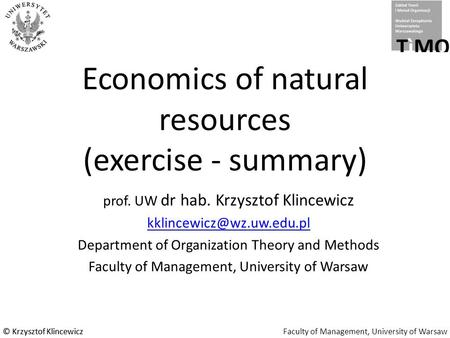 © Krzysztof KlincewiczFaculty of Management, University of Warsaw© Krzysztof Klincewicz Economics of natural resources (exercise - summary) prof. UW dr.