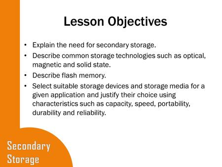 Lesson Objectives Explain the need for secondary storage. Describe common storage technologies such as optical, magnetic and solid state. Describe flash.