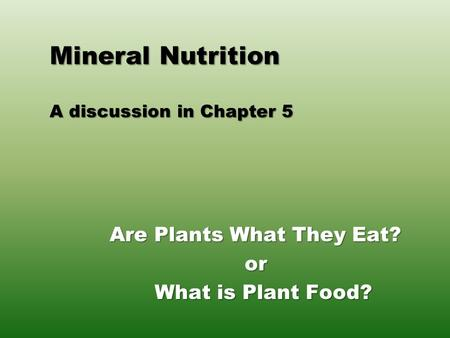 Mineral Nutrition A discussion in Chapter 5 Are Plants What They Eat? or What is Plant Food?
