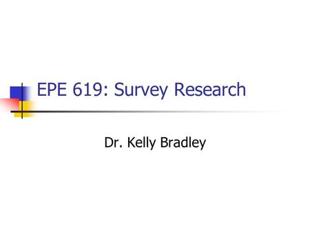 EPE 619: Survey Research Dr. Kelly Bradley. Welcome Syllabus and course overview Let's say Hello A little group work Introduction Presentation.