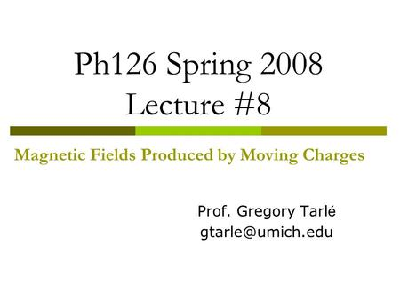 Ph126 Spring 2008 Lecture #8 Magnetic Fields Produced by Moving Charges Prof. Gregory Tarl é