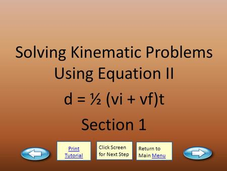Print Tutorial Click Screen for Next Step Return to Main MenuMenu Solving Kinematic Problems Using Equation II d = ½ (vi + vf)t Section 1.