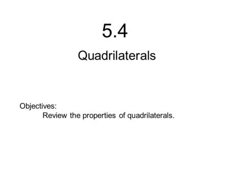 5.4 Quadrilaterals Objectives: Review the properties of quadrilaterals.