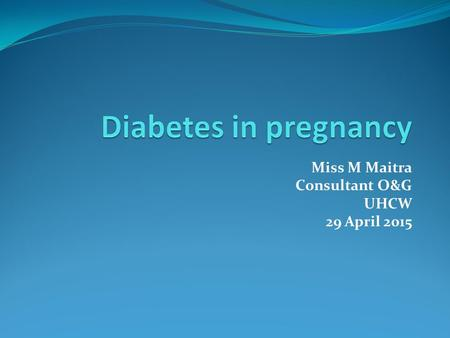 Miss M Maitra Consultant O&G UHCW 29 April 2015. What is Diabetes Mellitus? Metabolic disorder Multiple aetiology Chronic hyperglycaemia Defects in insulin.