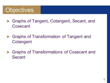 1 Objectives ► Graphs of Tangent, Cotangent, Secant, and Cosecant ► Graphs of Transformation of Tangent and Cotangent ► Graphs of Transformations of Cosecant.