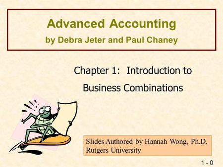 1 - 0 Advanced Accounting by Debra Jeter and Paul Chaney Chapter 1: Introduction to Business Combinations Slides Authored by Hannah Wong, Ph.D. Rutgers.