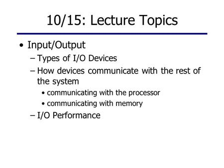 10/15: Lecture Topics Input/Output –Types of I/O Devices –How devices communicate with the rest of the system communicating with the processor communicating.