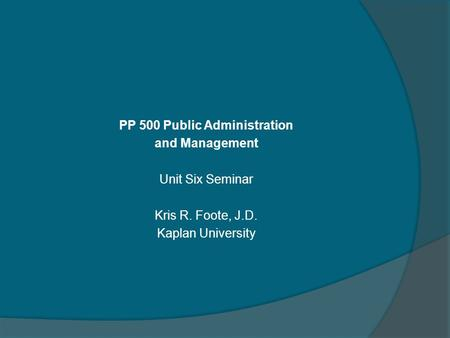 PP 500 Public Administration and Management Unit Six Seminar Kris R. Foote, J.D. Kaplan University.