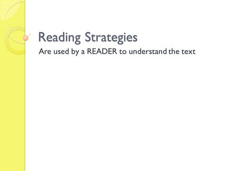 Reading Strategies Are used by a READER to understand the text.