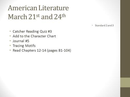 American Literature March 21 st and 24 th Catcher Reading Quiz #3 Add to the Character Chart Journal #5 Tracing Motifs Read Chapters 12-14 (pages 81-104)