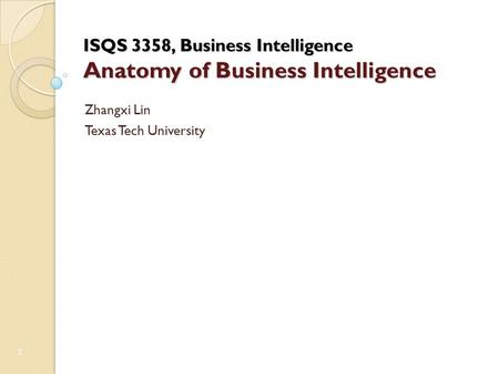 ISQS 3358, Business Intelligence Anatomy of Business Intelligence Zhangxi Lin Texas Tech University 1.