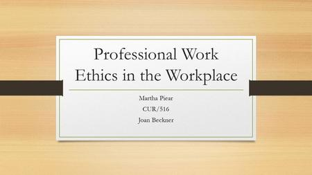 Professional Work Ethics in the Workplace Martha Piear CUR/516 Joan Beckner.