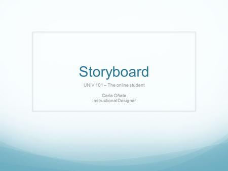 Storyboard UNIV 101 – The online student Carla Oñate Instructional Designer.