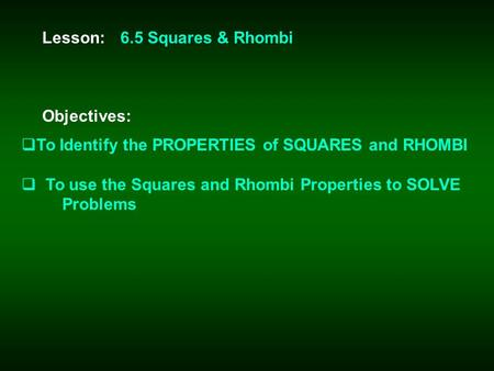 Lesson: Objectives: 6.5 Squares & Rhombi  To Identify the PROPERTIES of SQUARES and RHOMBI  To use the Squares and Rhombi Properties to SOLVE Problems.