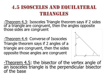 4.5 isosceles and Equilateral Triangles -Theorem 4.3: Isosceles Triangle theorem says if 2 sides of a triangle are congruent, then the angles opposite.